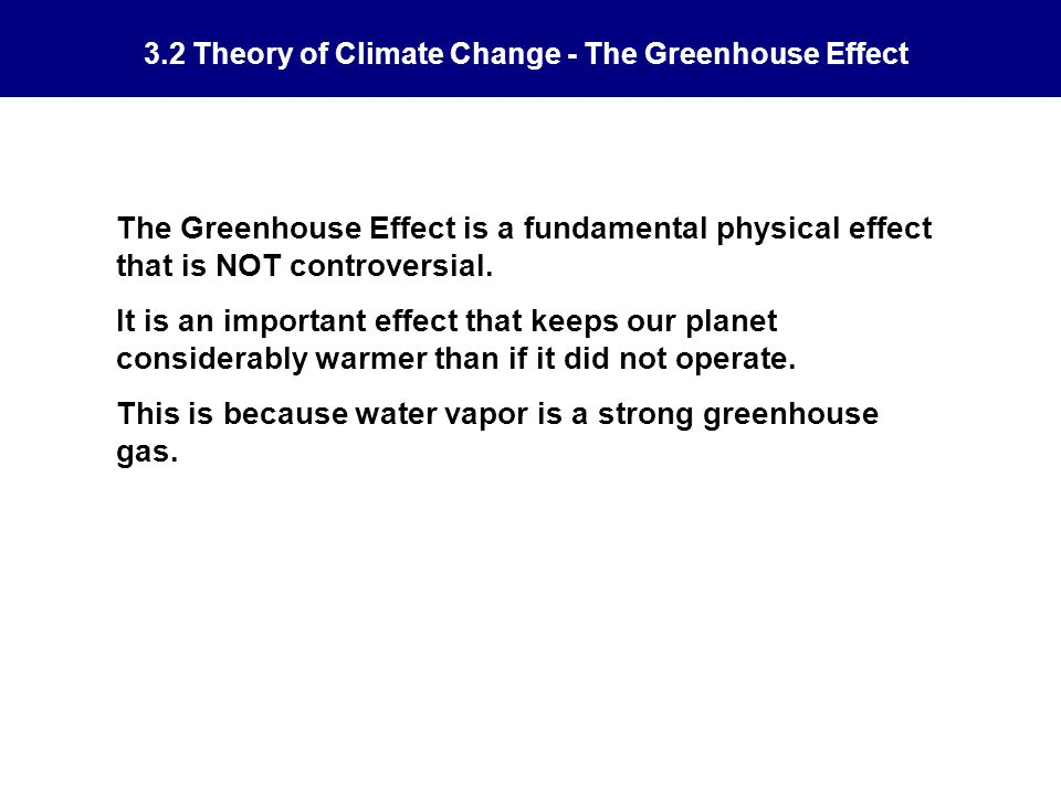 3.2 Theory of Climate Change - The Greenhouse Effect The Greenhouse Effect is a fundamental physical effect that is NOT controversial.