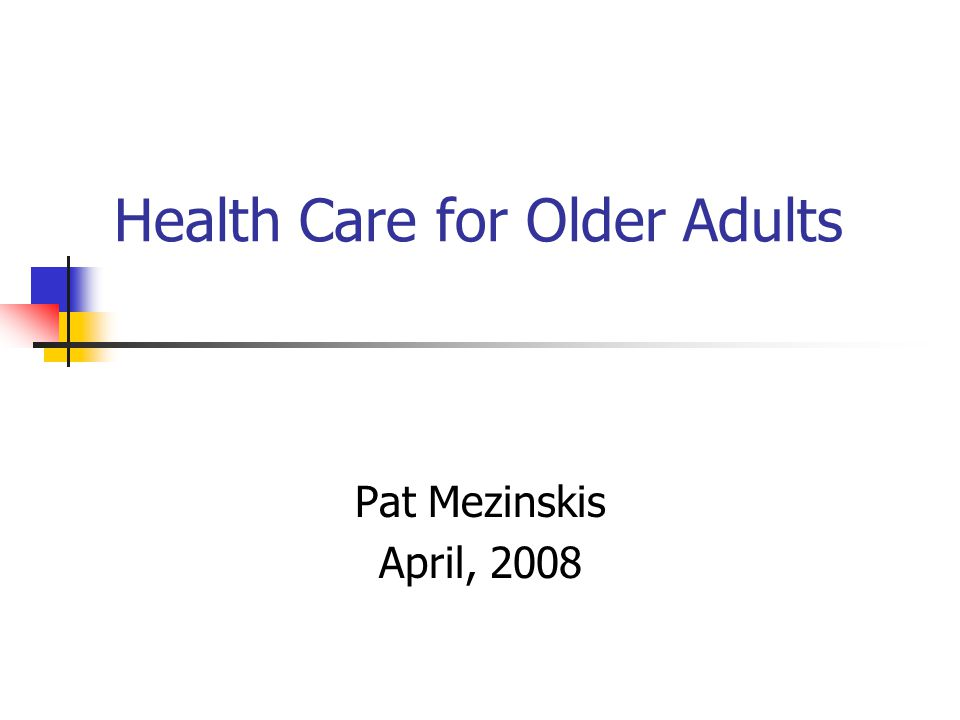 Health Care for Older Adults Pat Mezinskis April, 2008