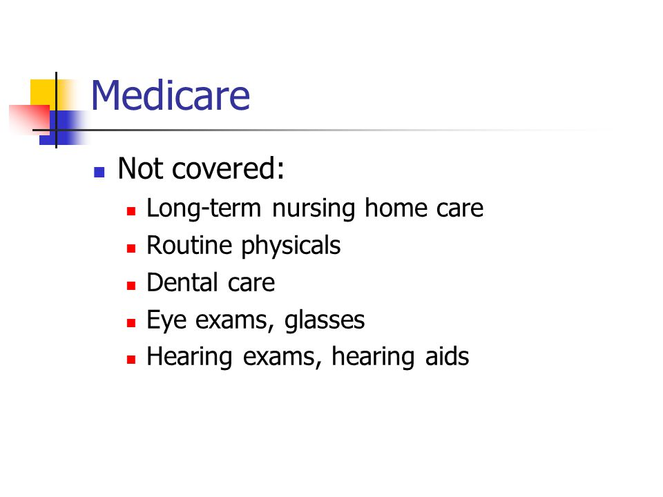 Medicare Not covered: Long-term nursing home care Routine physicals Dental care Eye exams, glasses Hearing exams, hearing aids