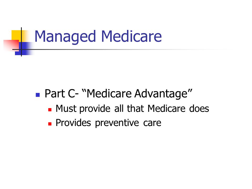 Managed Medicare Part C- Medicare Advantage Must provide all that Medicare does Provides preventive care