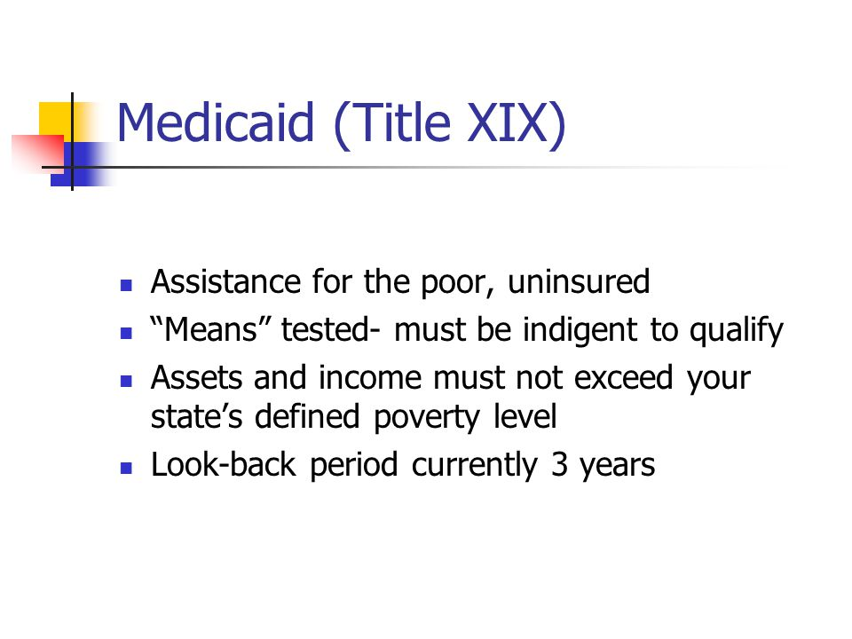 Medicaid (Title XIX) Assistance for the poor, uninsured Means tested- must be indigent to qualify Assets and income must not exceed your state's defined poverty level Look-back period currently 3 years