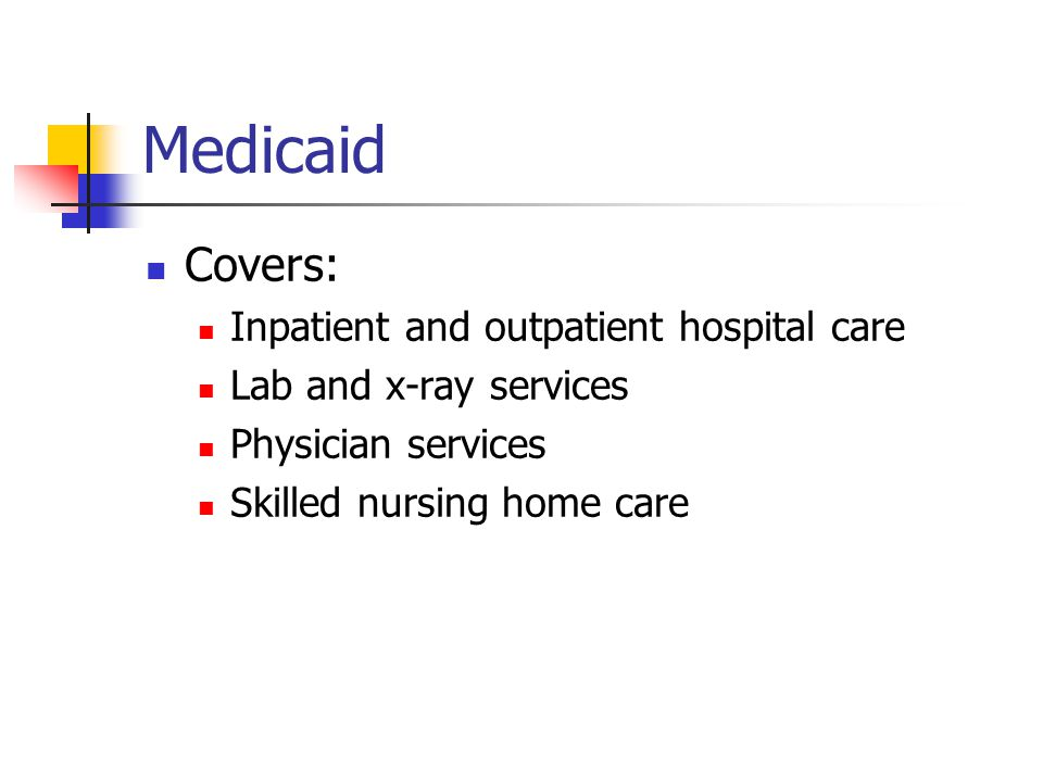 Medicaid Covers: Inpatient and outpatient hospital care Lab and x-ray services Physician services Skilled nursing home care