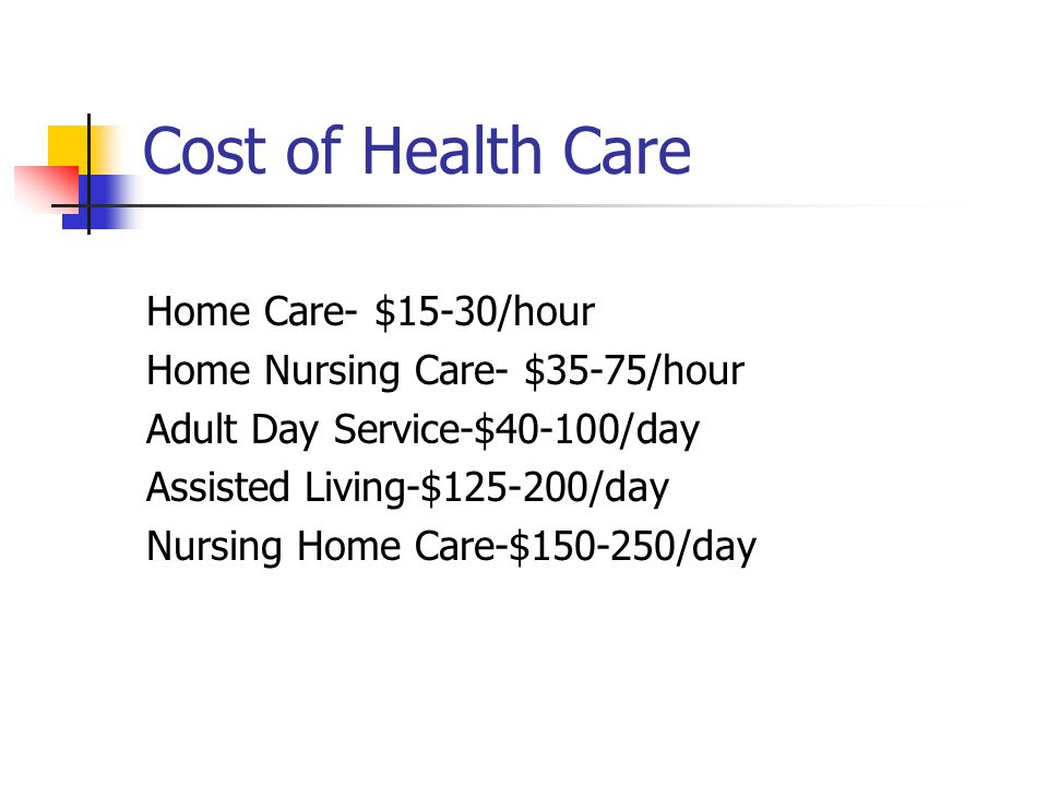 Cost of Health Care Home Care- $15-30/hour Home Nursing Care- $35-75/hour Adult Day Service-$40-100/day Assisted Living-$ /day Nursing Home Care-$ /day