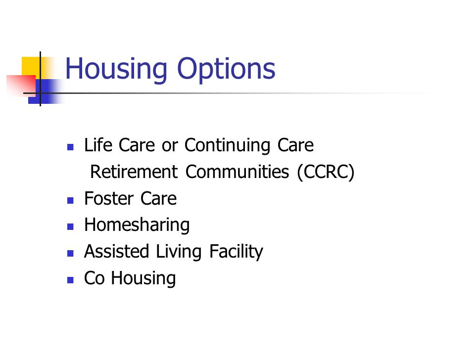 Housing Options Life Care or Continuing Care Retirement Communities (CCRC) Foster Care Homesharing Assisted Living Facility Co Housing
