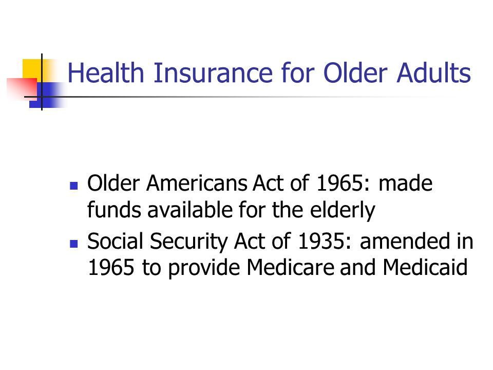 Health Insurance for Older Adults Older Americans Act of 1965: made funds available for the elderly Social Security Act of 1935: amended in 1965 to provide Medicare and Medicaid