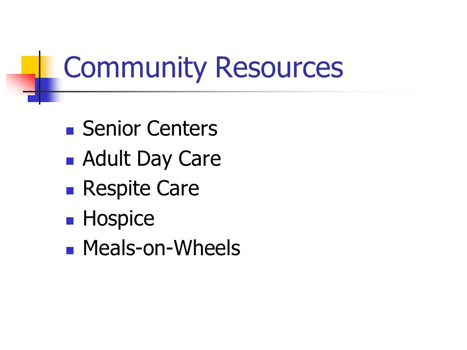 Community Resources Senior Centers Adult Day Care Respite Care Hospice Meals-on-Wheels