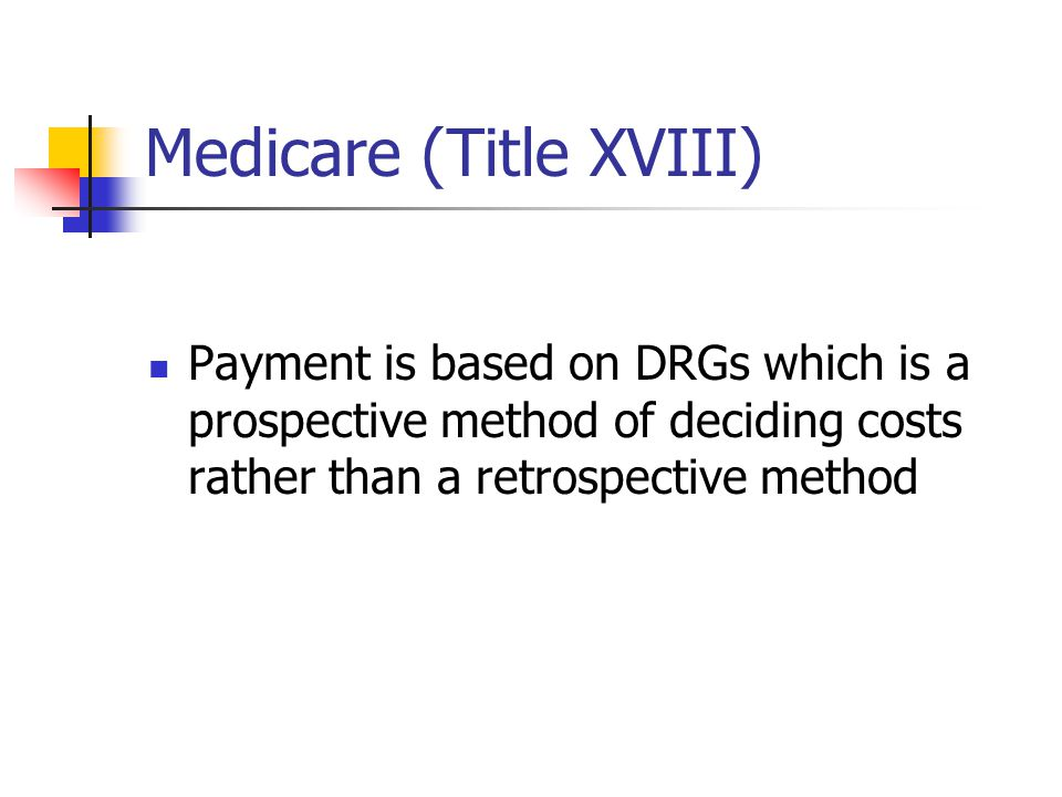 Medicare (Title XVIII) Payment is based on DRGs which is a prospective method of deciding costs rather than a retrospective method