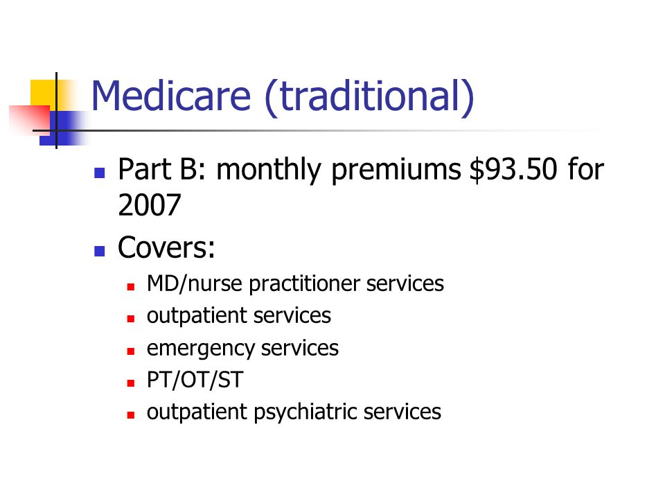 Medicare (traditional) Part B: monthly premiums $93.50 for 2007 Covers: MD/nurse practitioner services outpatient services emergency services PT/OT/ST outpatient psychiatric services