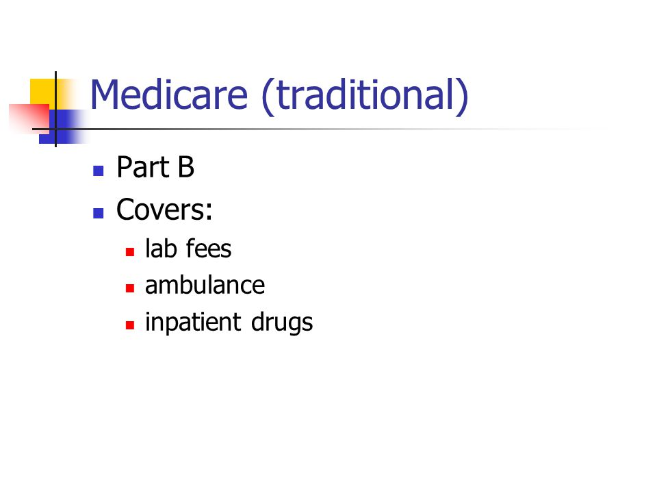 Medicare (traditional) Part B Covers: lab fees ambulance inpatient drugs