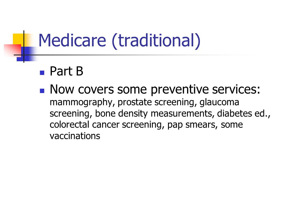 Medicare (traditional) Part B Now covers some preventive services: mammography, prostate screening, glaucoma screening, bone density measurements, diabetes ed., colorectal cancer screening, pap smears, some vaccinations