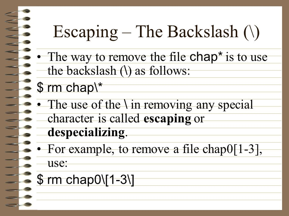 Escaping – The Backslash (\) The way to remove the file chap* is to use the backslash ( \ ) as follows: $ rm chap\* The use of the \ in removing any special character is called escaping or despecializing.