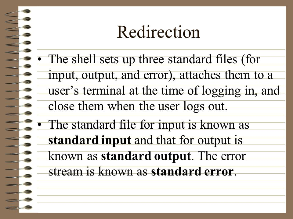 Redirection The shell sets up three standard files (for input, output, and error), attaches them to a user's terminal at the time of logging in, and close them when the user logs out.
