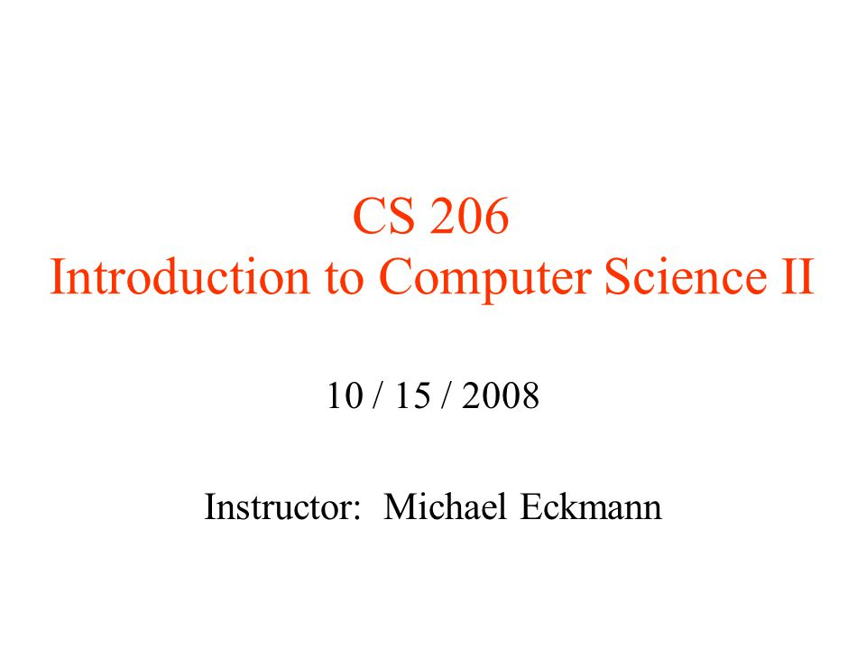 CS 206 Introduction to Computer Science II 10 / 15 / 2008 Instructor: Michael Eckmann
