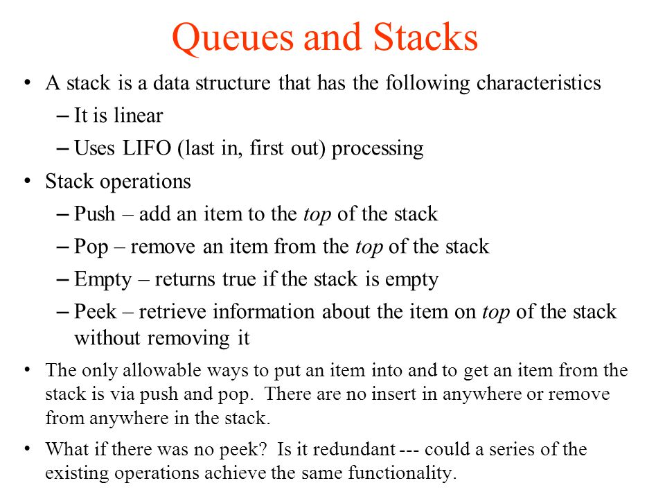 Queues and Stacks A stack is a data structure that has the following characteristics – It is linear – Uses LIFO (last in, first out) processing Stack operations – Push – add an item to the top of the stack – Pop – remove an item from the top of the stack – Empty – returns true if the stack is empty – Peek – retrieve information about the item on top of the stack without removing it The only allowable ways to put an item into and to get an item from the stack is via push and pop.