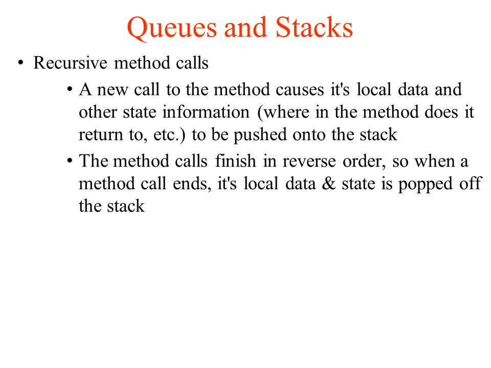 Queues and Stacks Recursive method calls A new call to the method causes it s local data and other state information (where in the method does it return to, etc.) to be pushed onto the stack The method calls finish in reverse order, so when a method call ends, it s local data & state is popped off the stack