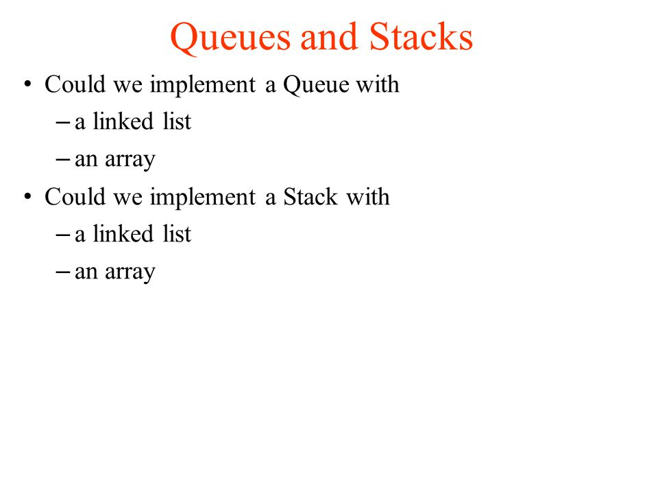 Queues and Stacks Could we implement a Queue with – a linked list – an array Could we implement a Stack with – a linked list – an array