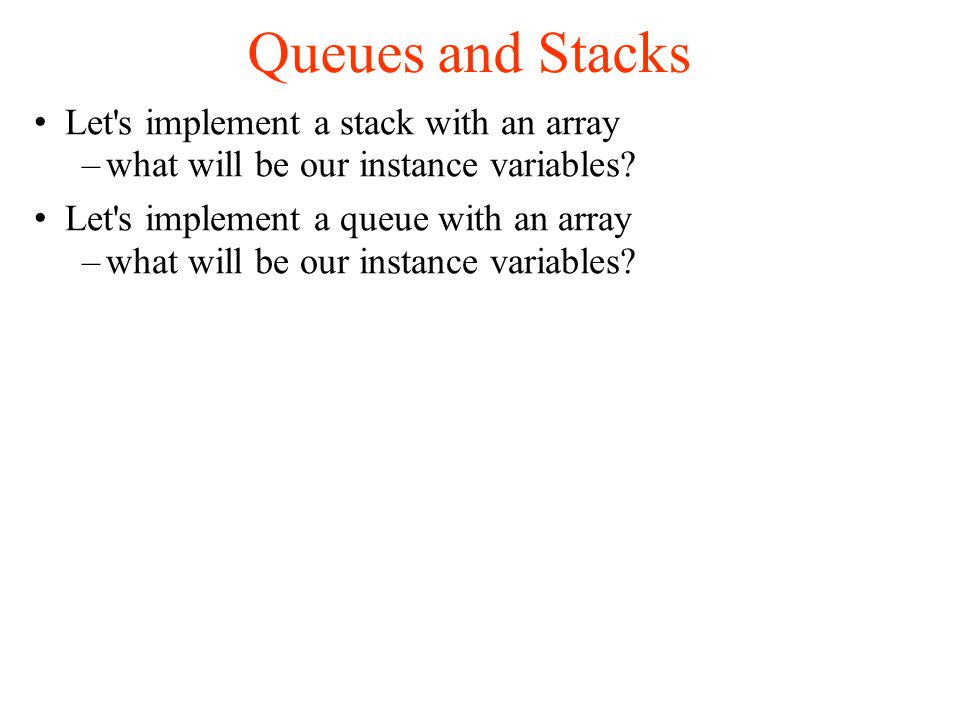 Queues and Stacks Let s implement a stack with an array –what will be our instance variables.