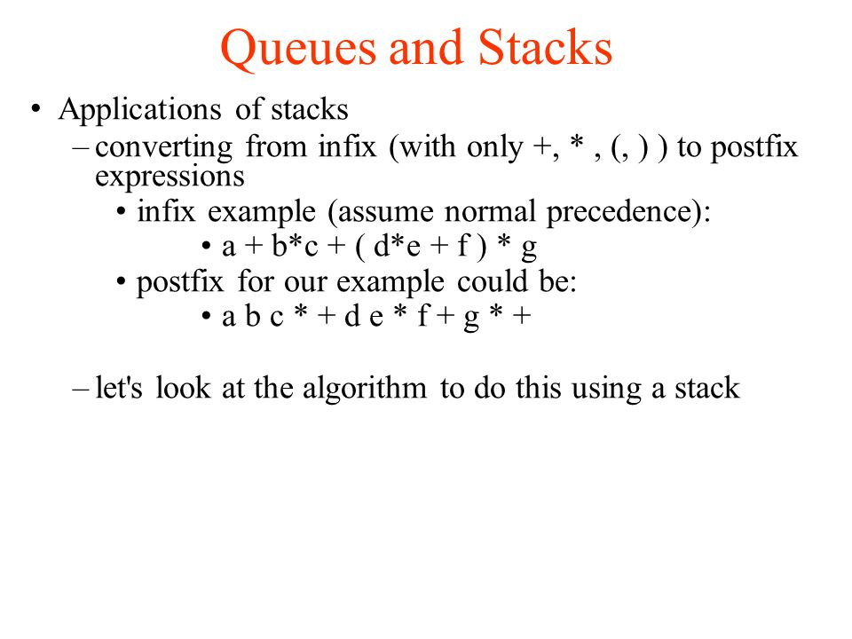 Queues and Stacks Applications of stacks –converting from infix (with only +, *, (, ) ) to postfix expressions infix example (assume normal precedence): a + b*c + ( d*e + f ) * g postfix for our example could be: a b c * + d e * f + g * + –let s look at the algorithm to do this using a stack
