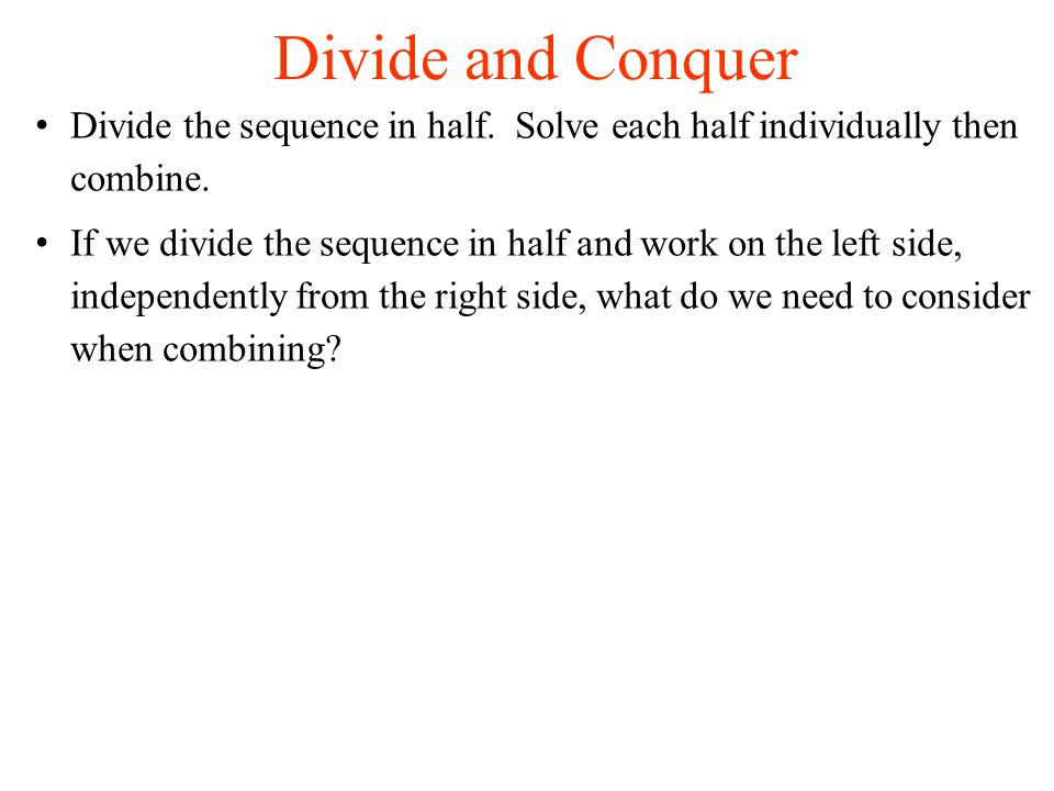 Divide and Conquer Divide the sequence in half. Solve each half individually then combine.