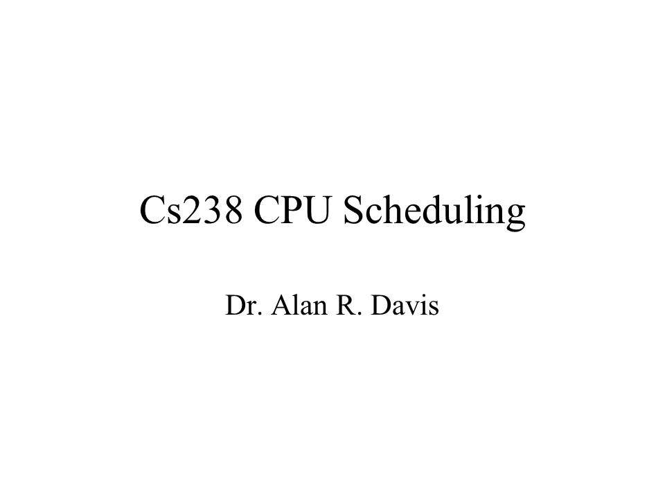 Cs238 CPU Scheduling Dr. Alan R. Davis