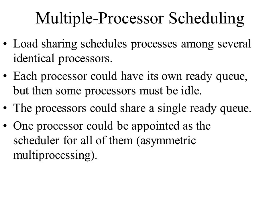 Multiple-Processor Scheduling Load sharing schedules processes among several identical processors.