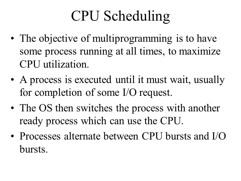 CPU Scheduling The objective of multiprogramming is to have some process running at all times, to maximize CPU utilization.