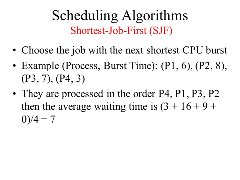Scheduling Algorithms Shortest-Job-First (SJF) Choose the job with the next shortest CPU burst Example (Process, Burst Time): (P1, 6), (P2, 8), (P3, 7), (P4, 3) They are processed in the order P4, P1, P3, P2 then the average waiting time is ( )/4 = 7