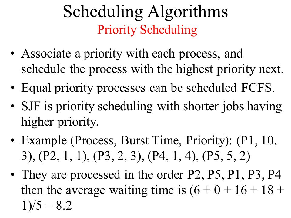 Scheduling Algorithms Priority Scheduling Associate a priority with each process, and schedule the process with the highest priority next.