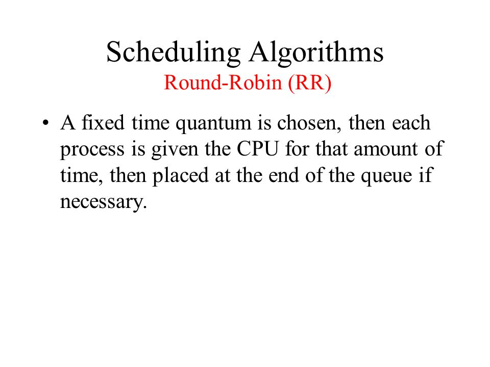 Scheduling Algorithms Round-Robin (RR) A fixed time quantum is chosen, then each process is given the CPU for that amount of time, then placed at the end of the queue if necessary.