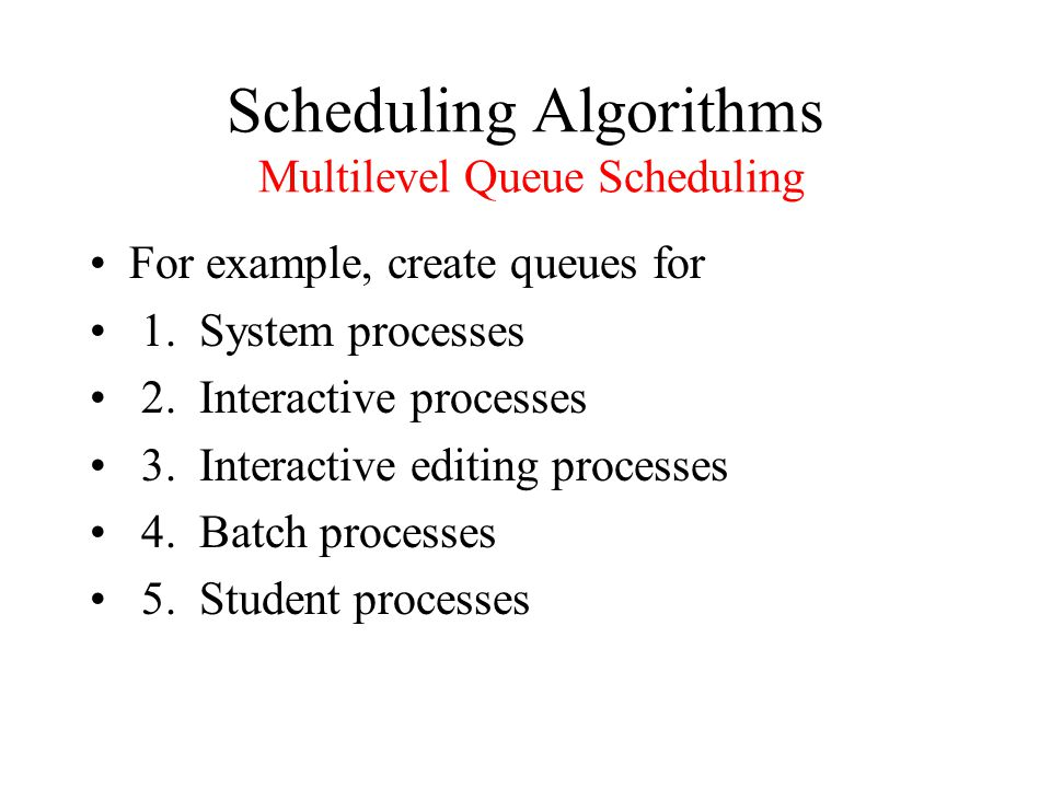 Scheduling Algorithms Multilevel Queue Scheduling For example, create queues for 1.