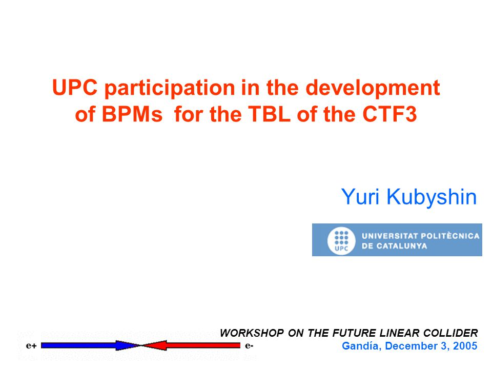 UPC participation in the development of BPMs for the TBL of the CTF3 Yuri Kubyshin WORKSHOP ON THE FUTURE LINEAR COLLIDER Gandía, December 3, 2005