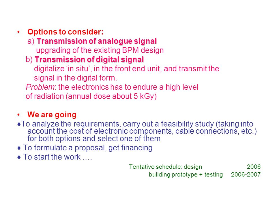 Options to consider: Transmission of analogue signal a) Transmission of analogue signal upgrading of the existing BPM design Transmission of digital signal b) Transmission of digital signal digitalize 'in situ', in the front end unit, and transmit the signal in the digital form.
