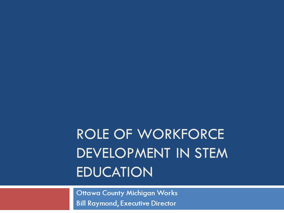 ROLE OF WORKFORCE DEVELOPMENT IN STEM EDUCATION Ottawa County Michigan Works Bill Raymond, Executive Director