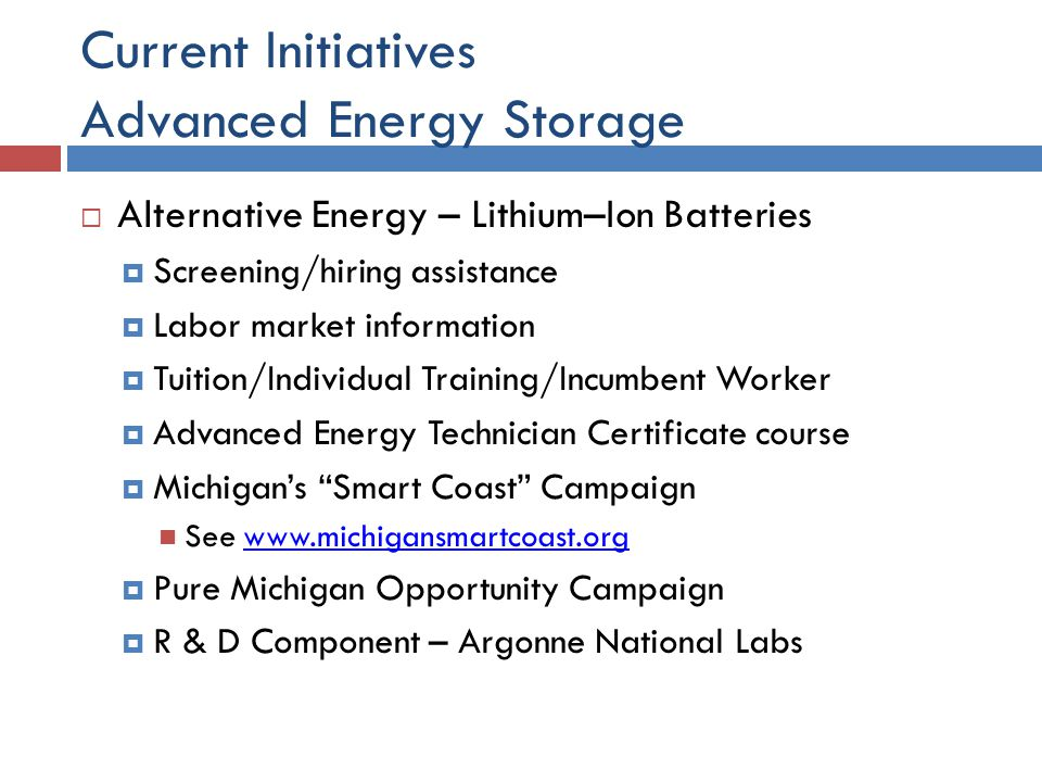 Current Initiatives Advanced Energy Storage  Alternative Energy – Lithium–Ion Batteries  Screening/hiring assistance  Labor market information  Tuition/Individual Training/Incumbent Worker  Advanced Energy Technician Certificate course  Michigan's Smart Coast Campaign See    Pure Michigan Opportunity Campaign  R & D Component – Argonne National Labs
