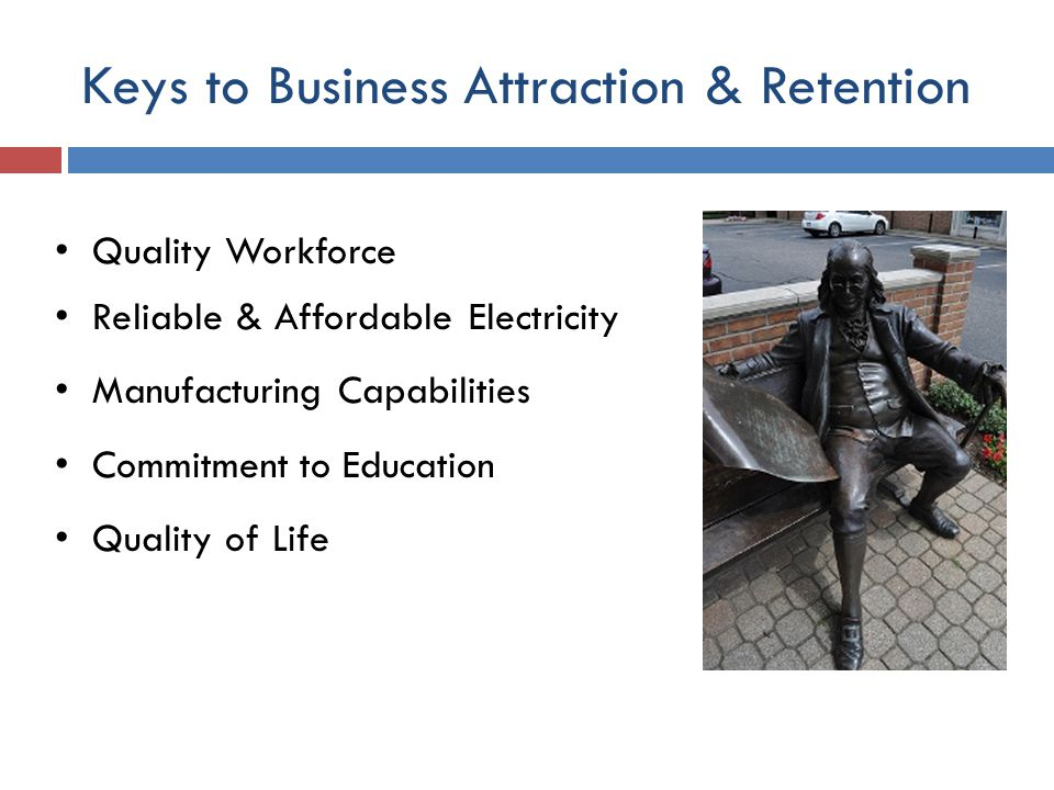 Keys to Business Attraction & Retention Quality Workforce Reliable & Affordable Electricity Manufacturing Capabilities Commitment to Education Quality of Life