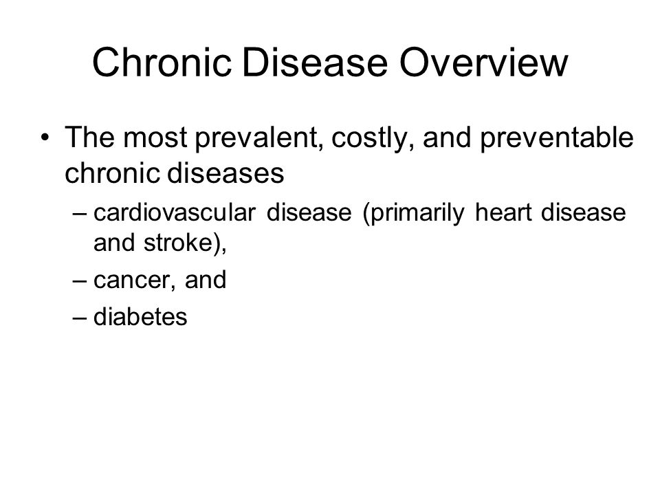 Chronic Disease Overview The most prevalent, costly, and preventable chronic diseases –cardiovascular disease (primarily heart disease and stroke), –cancer, and –diabetes