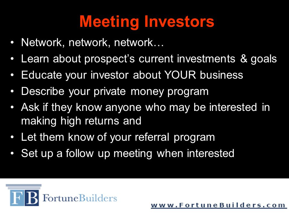 Meeting Investors Network, network, network… Learn about prospect's current investments & goals Educate your investor about YOUR business Describe your private money program Ask if they know anyone who may be interested in making high returns and Let them know of your referral program Set up a follow up meeting when interested