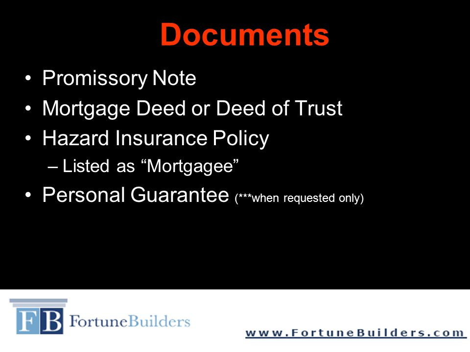 Documents Promissory Note Mortgage Deed or Deed of Trust Hazard Insurance Policy –Listed as Mortgagee Personal Guarantee (***when requested only)