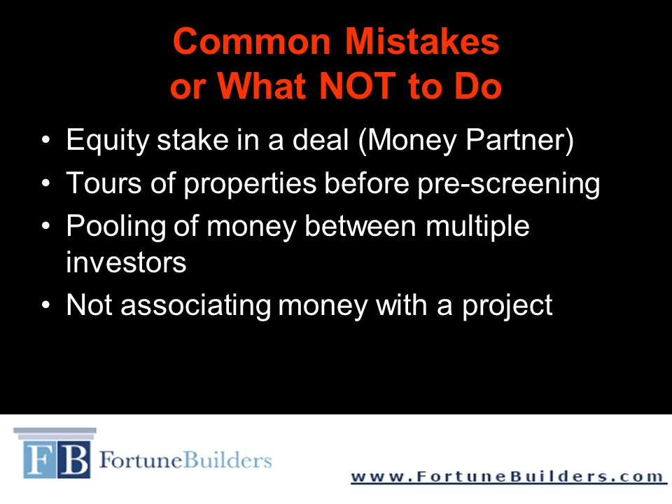 Common Mistakes or What NOT to Do Equity stake in a deal (Money Partner) Tours of properties before pre-screening Pooling of money between multiple investors Not associating money with a project
