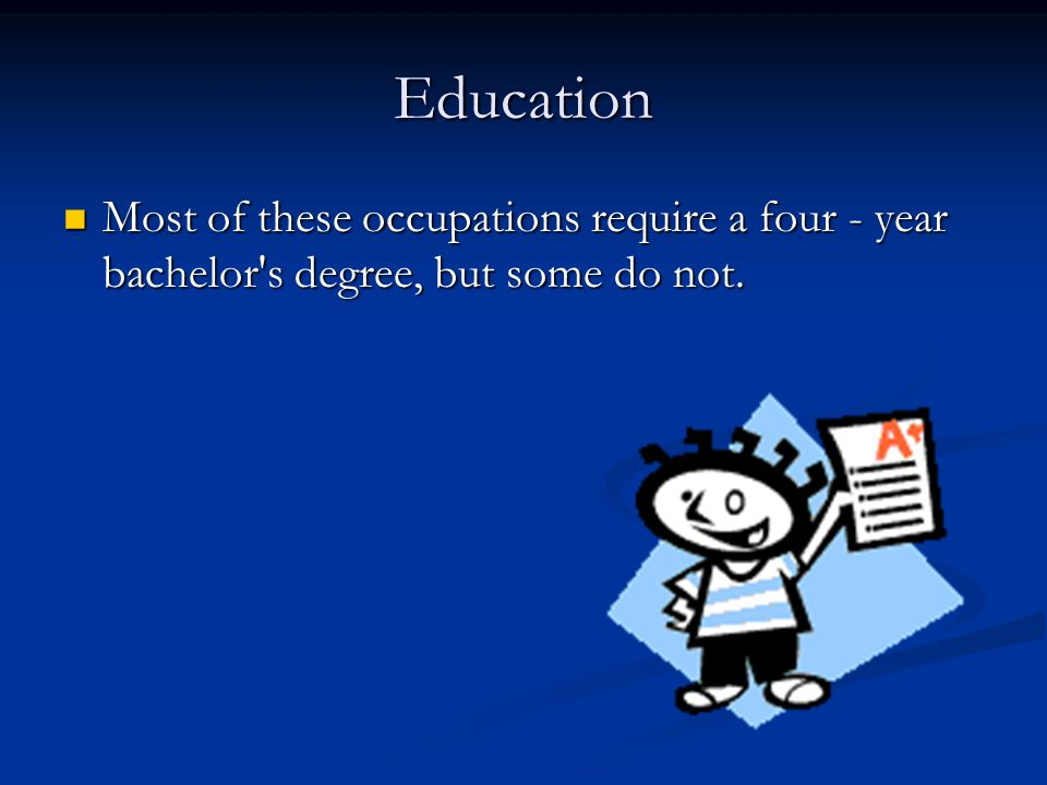 Education Most of these occupations require a four - year bachelor s degree, but some do not.
