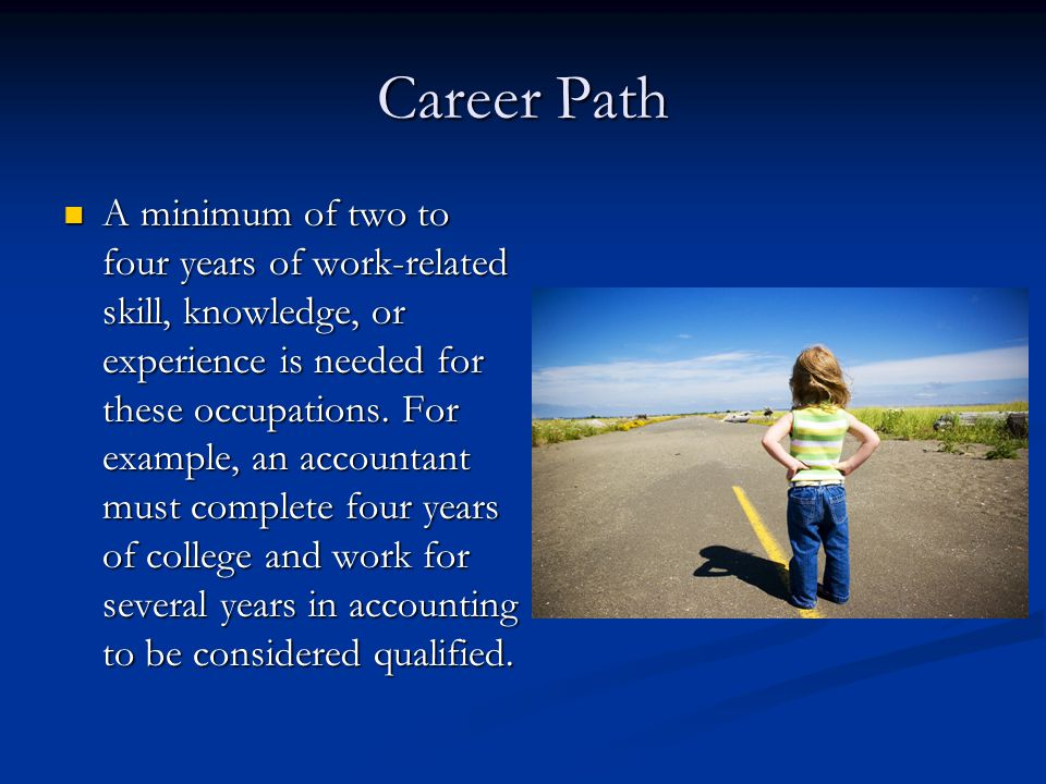 Career Path A minimum of two to four years of work-related skill, knowledge, or experience is needed for these occupations.