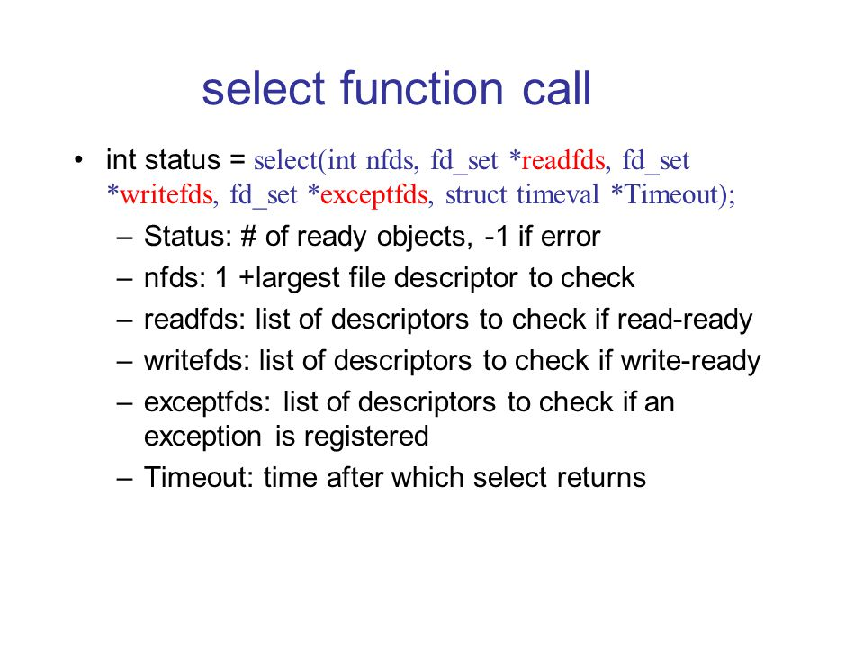 select function call int status = select(int nfds, fd_set *readfds, fd_set *writefds, fd_set *exceptfds, struct timeval *Timeout); –Status: # of ready objects, -1 if error –nfds: 1 +largest file descriptor to check –readfds: list of descriptors to check if read-ready –writefds: list of descriptors to check if write-ready –exceptfds: list of descriptors to check if an exception is registered –Timeout: time after which select returns