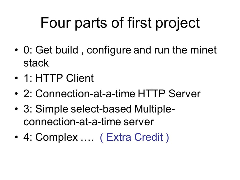 Four parts of first project 0: Get build, configure and run the minet stack 1: HTTP Client 2: Connection-at-a-time HTTP Server 3: Simple select-based Multiple- connection-at-a-time server 4: Complex ….