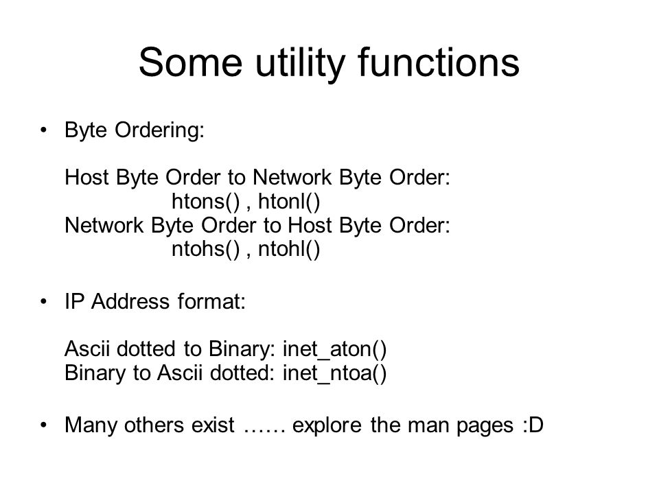 Some utility functions Byte Ordering: Host Byte Order to Network Byte Order: htons(), htonl() Network Byte Order to Host Byte Order: ntohs(), ntohl() IP Address format: Ascii dotted to Binary: inet_aton() Binary to Ascii dotted: inet_ntoa() Many others exist …… explore the man pages :D