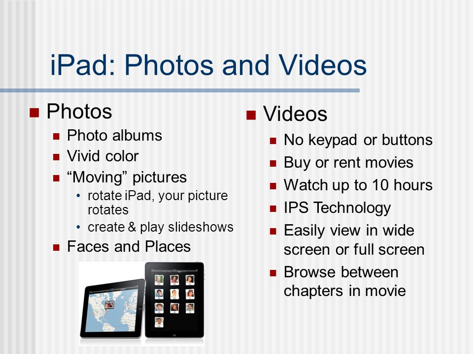 iPad: Photos and Videos Photos Photo albums Vivid color Moving pictures rotate iPad, your picture rotates create & play slideshows Faces and Places Videos No keypad or buttons Buy or rent movies Watch up to 10 hours IPS Technology Easily view in wide screen or full screen Browse between chapters in movie