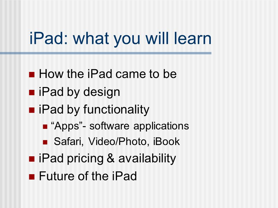 iPad: what you will learn How the iPad came to be iPad by design iPad by functionality Apps - software applications Safari, Video/Photo, iBook iPad pricing & availability Future of the iPad