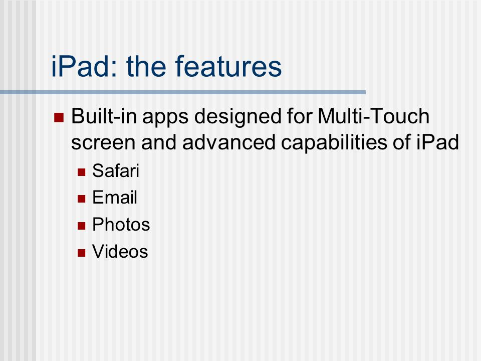 iPad: the features Built-in apps designed for Multi-Touch screen and advanced capabilities of iPad Safari  Photos Videos