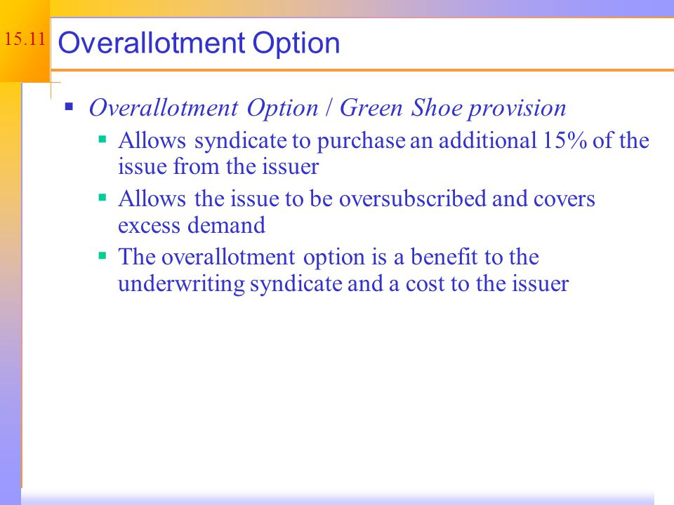 15.11 Overallotment Option  Overallotment Option / Green Shoe provision  Allows syndicate to purchase an additional 15% of the issue from the issuer  Allows the issue to be oversubscribed and covers excess demand  The overallotment option is a benefit to the underwriting syndicate and a cost to the issuer