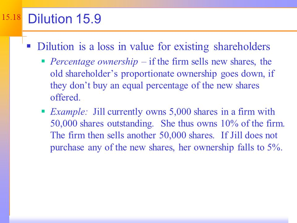 15.18 Dilution 15.9  Dilution is a loss in value for existing shareholders  Percentage ownership – if the firm sells new shares, the old shareholder's proportionate ownership goes down, if they don't buy an equal percentage of the new shares offered.