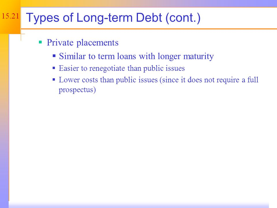 15.21 Types of Long-term Debt (cont.)  Private placements  Similar to term loans with longer maturity  Easier to renegotiate than public issues  Lower costs than public issues (since it does not require a full prospectus)